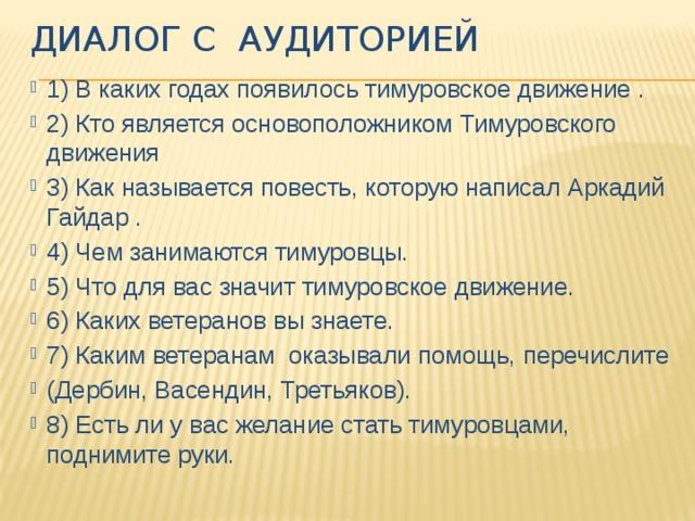 Диалог с аудиторией 1) В каких годах появилось тимуровское движение . 2) Кто является основоположником Тимуровского движения 3) Как называется повесть, которую написал Аркадий Гайдар . 4) Чем занимаются тимуровцы. 5) Что для вас значит тимуровское движение. 6) Каких ветеранов вы знаете. 7) Каким ветеранам оказывали помощь, перечислите (Дербин, Васендин, Третьяков). 8) Есть ли у вас желание стать тимуровцами, поднимите руки.