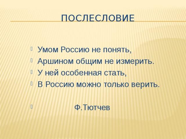 послесловие Умом Россию не понять, Аршином общим не измерить. У ней особенная стать, В Россию можно только верить.  Ф.Тютчев
