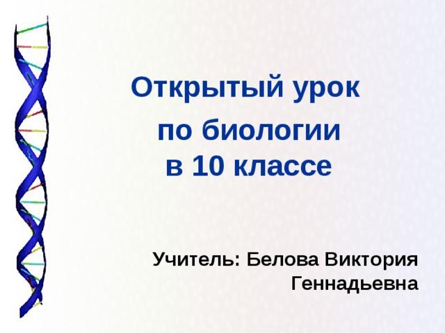 Открытый урок по биологии в 10 классе  Учитель:  Белова Виктория Геннадьевна