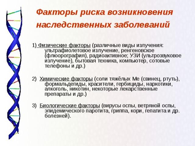 Факторы риска возникновения наследственных заболеваний  1)  Физические факторы (различные виды излучения: ультрафиолетовое излучение, ренгеновское (флюорография), радиоактивное; УЗИ (ультрозвуковое излучение), бытовая техника, компьютер, сотовые телефоны и др.)   2)  Химические факторы (соли тяжёлых Ме (свинец, ртуть), формальдегиды, красители, гербициды,  наркотики, алкоголь, никотин, некоторые лекарственные препараты и др.)   3)  Биологические факторы (вирусы оспы, ветряной оспы, эпидемического паротита, гриппа, кори, гепатита и др. болезней).