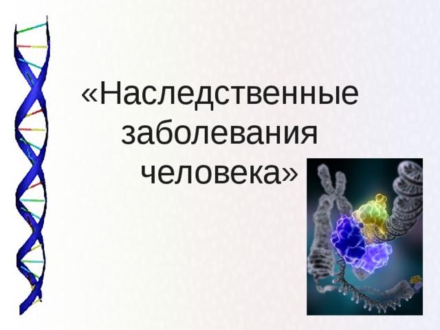 «Наследственные  заболевания  человека»