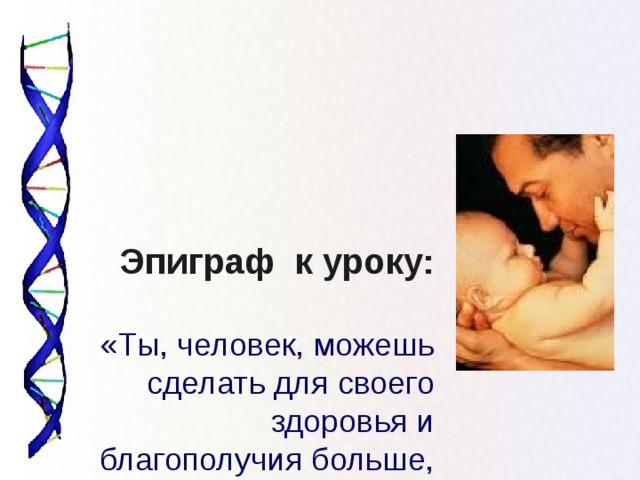Эпиграф к уроку:   «Ты, человек, можешь сделать для своего здоровья и благополучия больше, чем любой врач, любое лекарство, любое медицинское средство»  (Дж. Калифано)