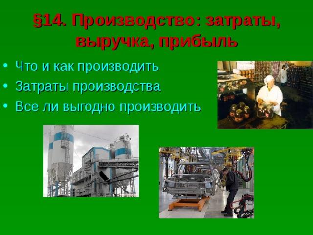 § 14. Производство: затраты, выручка, прибыль Что и как производить Затраты производства Все ли выгодно производить