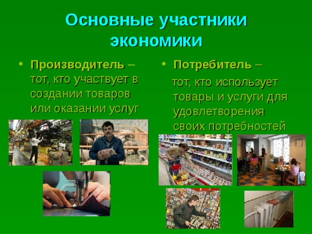 Основные участники экономики Производитель – тот, кто участвует в создании товаров или оказании услуг Потребитель –  тот, кто использует товары и услуги для удовлетворения своих потребностей