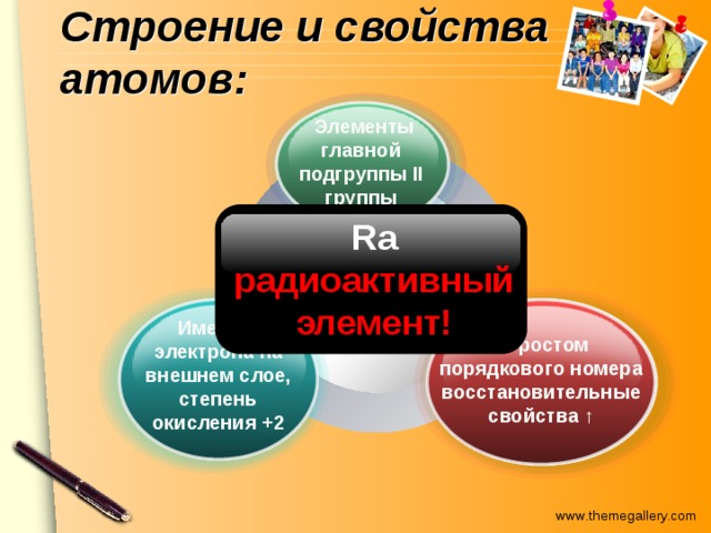 Строение и свойства атомов:  Элементы главной подгруппы II группы Ra радиоактивный элемент! Be, Mg, Ca, Sr, Ba, Ra Имеют 2 электрона на внешнем слое, степень окисления +2  С ростом порядкового номера восстановительные свойства ↑