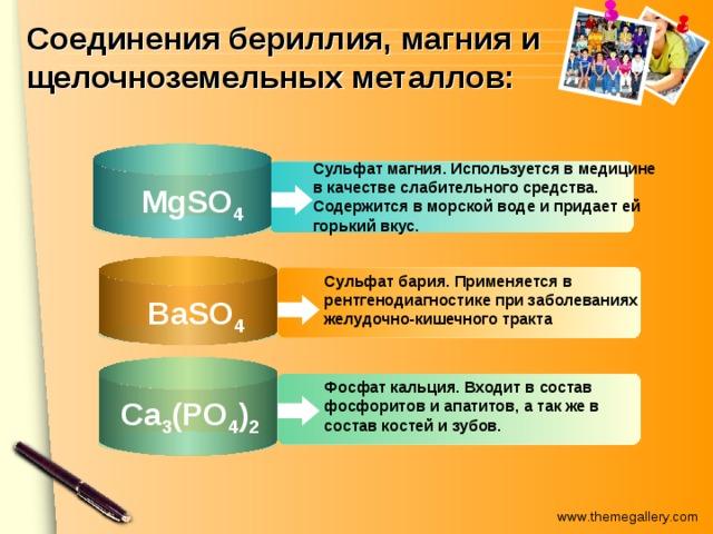 Соединения бериллия, магния и щелочноземельных металлов: Сульфат магния. Используется в медицине в качестве слабительного средства. Содержится в морской воде и придает ей горький вкус.  MgSО 4 Сульфат бария. Применяется в рентгенодиагностике при заболеваниях желудочно-кишечного тракта  BaSО 4 Фосфат кальция. Входит в состав фосфоритов и апатитов, а так же в состав костей и зубов.  Ca 3 (PO 4 ) 2