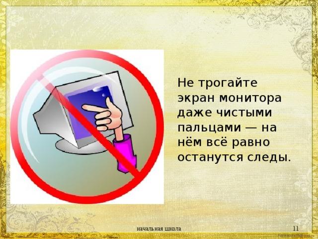 Не трогайте экран монитора даже чистыми пальцами — на нём всё равно останутся следы. начальная школа