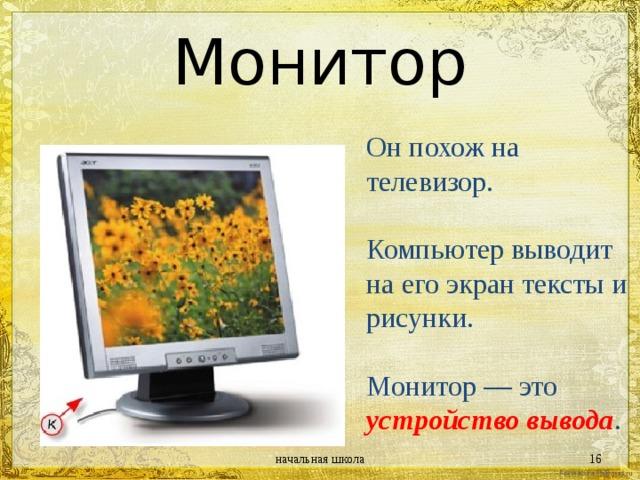 Монитор Он похож на телевизор. Компьютер выводит на его экран тексты и рисунки. Монитор — это устройство вывода . начальная школа