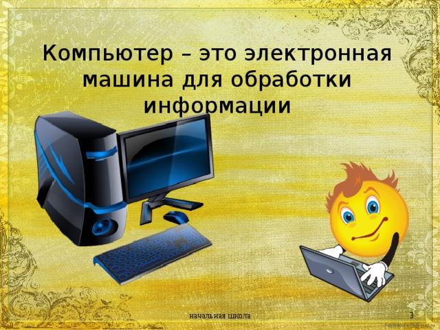 Компьютер – это электронная машина для обработки информации начальная школа