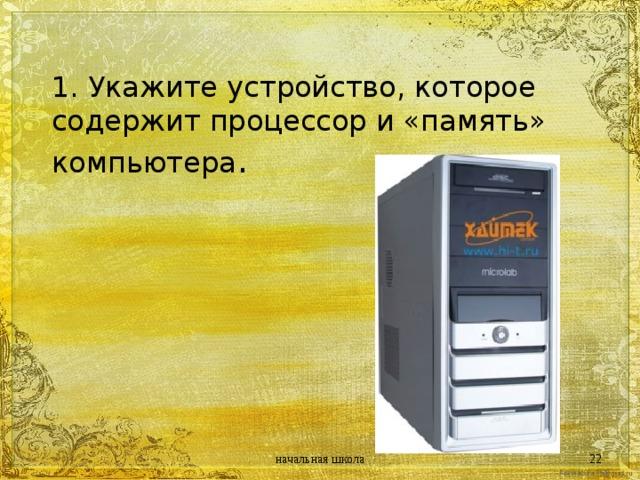 1. Укажите устройство, которое содержит процессор и «память» компьютера .   начальная школа