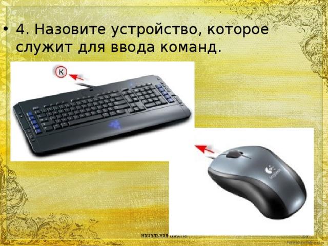 4. Назовите устройство, которое служит для ввода команд. начальная школа