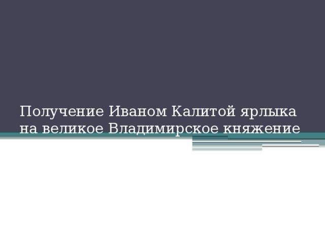 Получение Иваном Калитой ярлыка на великое Владимирское княжение