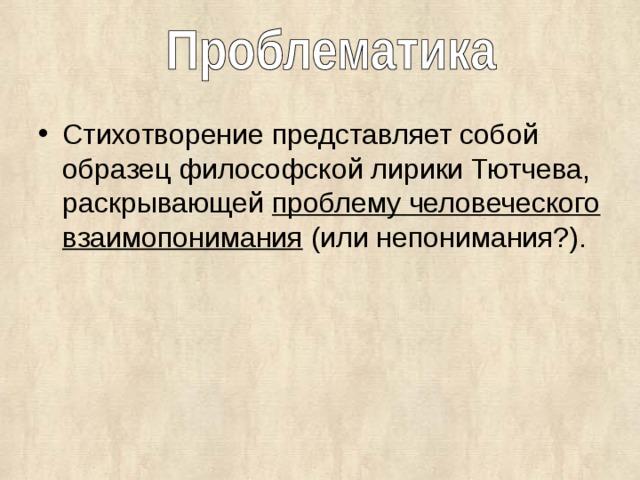 Стихотворение представляет собой образец философской лирики Тютчева, раскрывающей проблему человеческого взаимопонимания (или непонимания?).