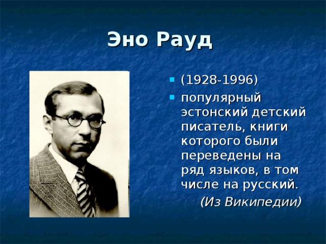 Эно Рауд  (1928-1996) популярный эстонский детский писатель, книги которого были переведены на ряд языков, в том числе на русский. ( Из Википедии )