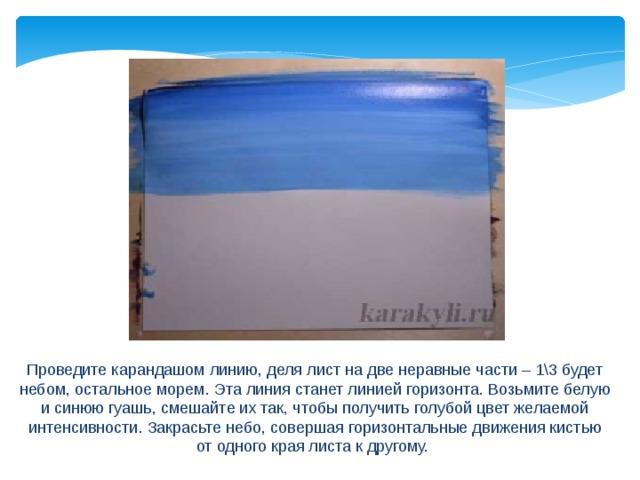 Проведите карандашом линию, деля лист на две неравные части – 1\3 будет небом, остальное морем. Эта линия станет линией горизонта. Возьмите белую и синюю гуашь, смешайте их так, чтобы получить голубой цвет желаемой интенсивности. Закрасьте небо, совершая горизонтальные движения кистью от одного края листа к другому.