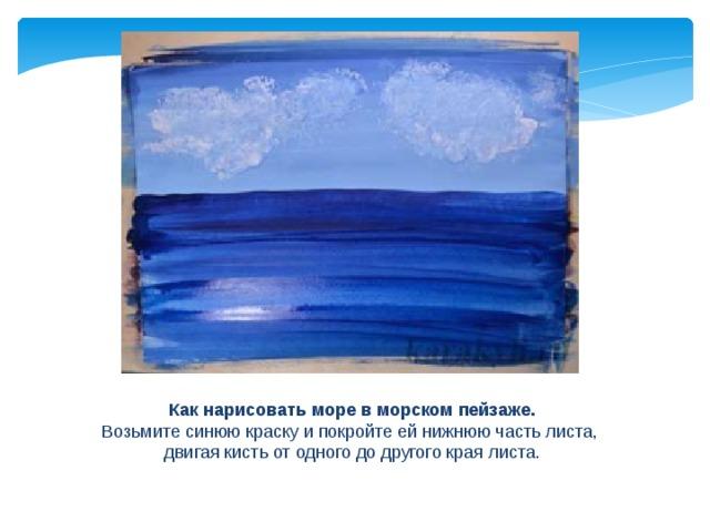Как нарисовать море в морском пейзаже. Возьмите синюю краску и покройте ей нижнюю часть листа, двигая кисть от одного до другого края листа.