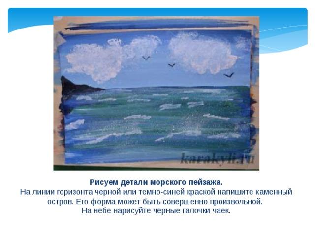 Рисуем детали морского пейзажа. На линии горизонта черной или темно-синей краской напишите каменный остров. Его форма может быть совершенно произвольной. На небе нарисуйте черные галочки чаек.