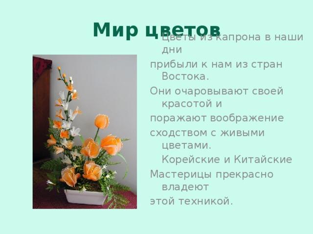 Мир цветов  Цветы из капрона в наши дни прибыли к нам из стран Востока. Они очаровывают своей красотой и поражают воображение сходством с живыми цветами.  Корейские и Китайские Мастерицы прекрасно владеют этой техникой.