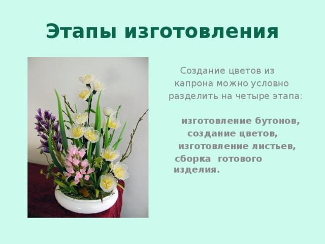 Этапы изготовления  Создание цветов из  капрона можно условно разделить на четыре этапа:   изготовление бутонов,  создание цветов,  изготовление листьев,  сборка готового изделия.