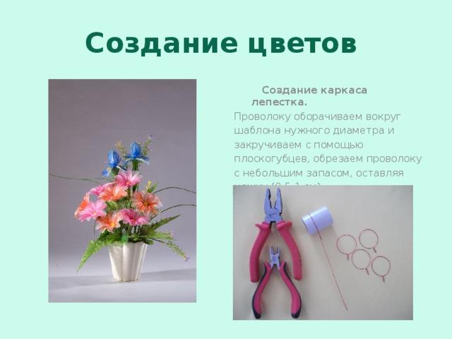 Создание цветов  Создание каркаса лепестка. Проволоку оборачиваем вокруг шаблона нужного диаметра и закручиваем с помощью плоскогубцев, обрезаем проволоку с небольшим запасом, оставляя ножку (0,5-1 см).