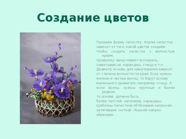 Создание цветов Придаём форму лепестку. Форма лепестка зависит от того, какой цветок создаём. Чтобы создать лепесток с волнистым краем, проволоку закручивают в спираль, наматывая на карандаш, спицу и т.п. Диаметр основы для наматывания зависит от степени волнистости края. Если нужны мелкие и частые волны, то берут основу маленького диаметра, например, спицу. А если волны нужны крупные и более редкие, то основа должна быть более толстой, например, карандаш. Шаблоны лепестков обтягиваем капроном, затягиваем ниткой. Лишний капрон обрезаем.