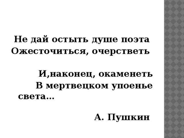 Не дай остыть душе поэта Ожесточиться, очерстветь И,наконец, окаменеть В мертвецком упоенье света… А. Пушкин