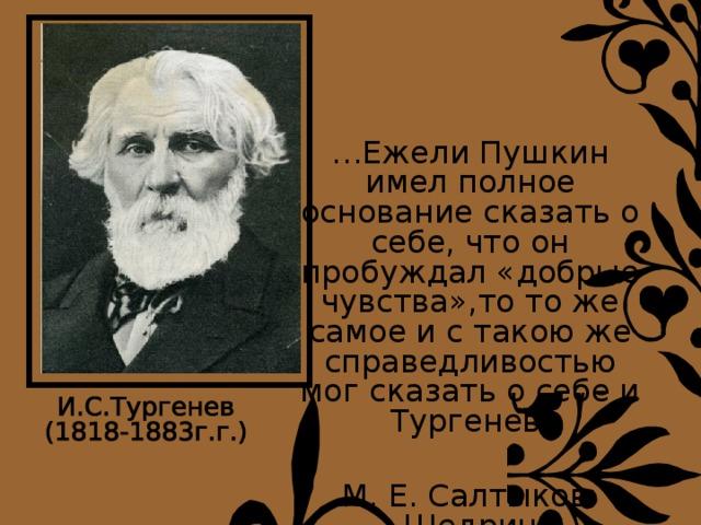 … Ежели Пушкин имел полное основание сказать о себе, что он пробуждал «добрые чувства»,то то же самое и с такою же справедливостью мог сказать о себе и Тургенев. М. Е. Салтыков-Щедрин
