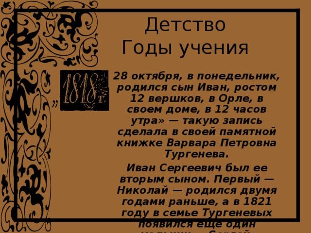 Детство  Годы учения 28 октября, в понедельник, родился сын Иван, ростом 12 вершков, в Орле, в своем доме, в 12 часов утра» — такую запись сделала в своей памятной книжке Варвара Петровна Тургенева. Иван Сергеевич был ее вторым сыном. Первый — Николай — родился двумя годами раньше, а в 1821 году в семье Тургеневых появился еще один мальчик — Сергей.