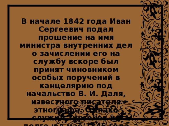 В начале 1842 года Иван Сергеевич подал прошение на имя министра внутренних дел о зачислении его на службу вскоре был принят чиновником особых поручений в канцелярию под начальство В. И. Даля, известного писателя этнографа. Однако служил Тургенев не долго и в мае 1845 года вышел в отставку