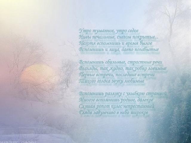 Утро туманное, утро седое,  Нивы печальные, снегом покрытые,  Нехотя вспомнишь и время былое,  Вспомнишь и лица, давно позабытые.  Вспомнишь обильные страстные речи,  Взгляды, так жадно, так робко ловимые,  Первые встречи, последние встречи,  Тихого голоса звуки любимые.  Вспомнишь разлуку с улыбкою странной,  Многое вспомнишь родное далекое,  Слушая ропот колес непрестанный,  Глядя задумчиво в небо широкое.