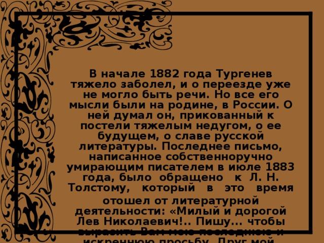 В начале 1882 года Тургенев тяжело заболел, и о переезде уже не могло быть речи. Но все его мысли были на родине, в России. О ней думал он, прикованный к постели тяжелым недугом, о ее будущем, о славе русской литературы. Последнее письмо, написанное собственноручно умирающим писателем в июле 1883 года, было обращено к Л. Н. Толстому, который в это время отошел от литературной деятельности: «Милый и дорогой Лев Николаевич!.. Пишу... чтобы выразить Вам мою последнюю и искреннюю просьбу. Друг мой, вернитесь к литературной деятельности!.. Друг мой, великий писатель русской земли, внемлите моей просьбе!»