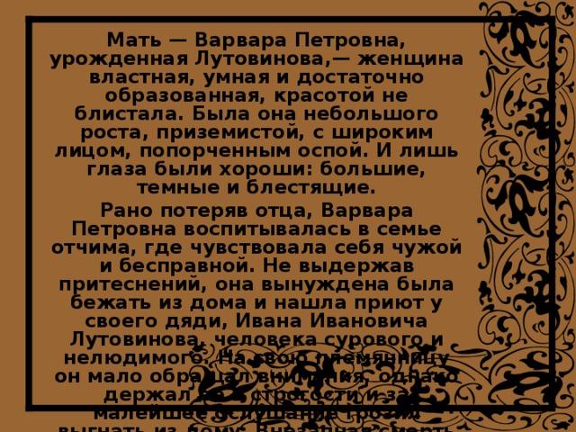Мать — Варвара Петровна, урожденная Лутовинова,— женщина властная, умная и достаточно образованная, красотой не блистала. Была она небольшого роста, приземистой, с широким лицом, попорченным оспой. И лишь глаза были хороши: большие, темные и блестящие. Рано потеряв отца, Варвара Петровна воспитывалась в семье отчима, где чувствовала себя чужой и бесправной. Не выдержав притеснений, она вынуждена была бежать из дома и нашла приют у своего дяди, Ивана Ивановича Лутовинова, человека сурового и нелюдимого. На свою племянницу он мало обращал внимания, однако держал ее в строгости и за малейшее ослушание грозил выгнать из дому. Внезапная смерть дяди неожиданно превратила забитую приживалку в одну из самых богатых невест в округе, владелицу огромных поместий и почти пяти тысяч крепостных крестьян.