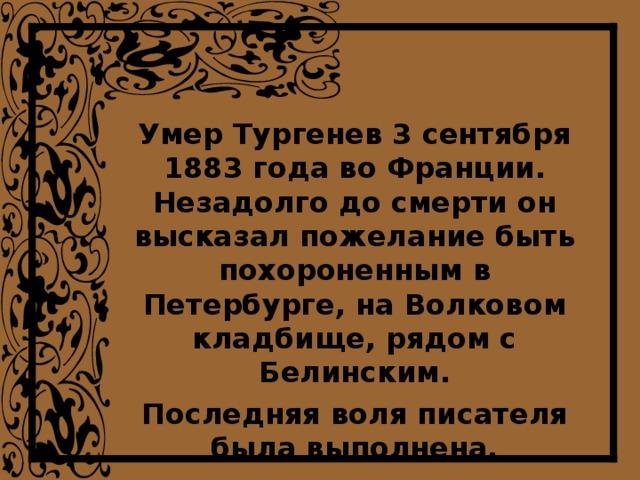 Умер Тургенев 3 сентября 1883 года во Франции. Незадолго до смерти он высказал пожелание быть похороненным в Петербурге, на Волковом кладбище, рядом с Белинским. Последняя воля писателя была выполнена.