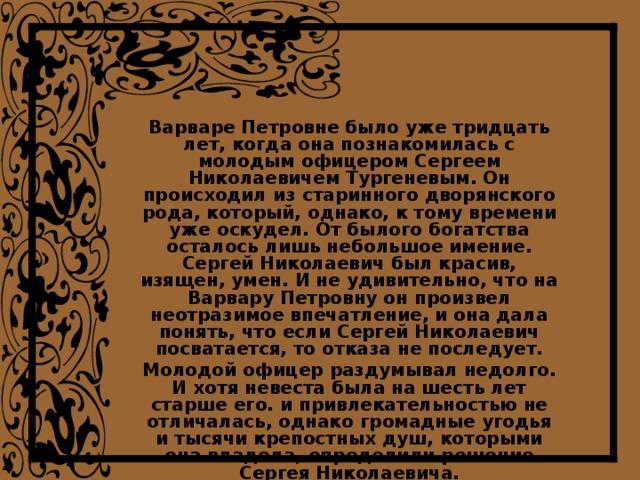 Варваре Петровне было уже тридцать лет, когда она познакомилась с молодым офицером Сергеем Николаевичем Тургеневым. Он происходил из старинного дворянского рода, который, однако, к тому времени уже оскудел. От былого богатства осталось лишь небольшое имение. Сергей Николаевич был красив, изящен, умен. И не удивительно, что на Варвару Петровну он произвел неотразимое впечатление, и она дала понять, что если Сергей Николаевич посватается, то отказа не последует. Молодой офицер раздумывал недолго. И хотя невеста была на шесть лет старше его. и привлекательностью не отличалась, однако громадные угодья и тысячи крепостных душ, которыми она владела, определили решение Сергея Николаевича. В начале 1816 года состоялось бракосочетание, и молодые поселились в Орле.