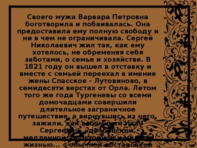 Своего мужа Варвара Петровна боготворила и побаивалась. Она предоставила ему полную свободу и ни в чем не ограничивала. Сергей Николаевич жил так, как ему хотелось, не обременяя себя заботами, о семье и хозяйстве. В 1821 году он вышел в отставку и вместе с семьей переехал в имение жены Спасское - Лутовиново, в семидесяти верстах от Орла. Летом того же года Тургеневы со всеми домочадцами совершили длительное заграничное путешествие, а вернувшись из него, зажили, как вспоминал Иван Сергеевич, «дворянской, медленной, просторной и мелкой жизнью... с обычной обстановкой гувернеров и учителей, швейцарцев и немцев, доморощенных дядек и крепостных нянек.