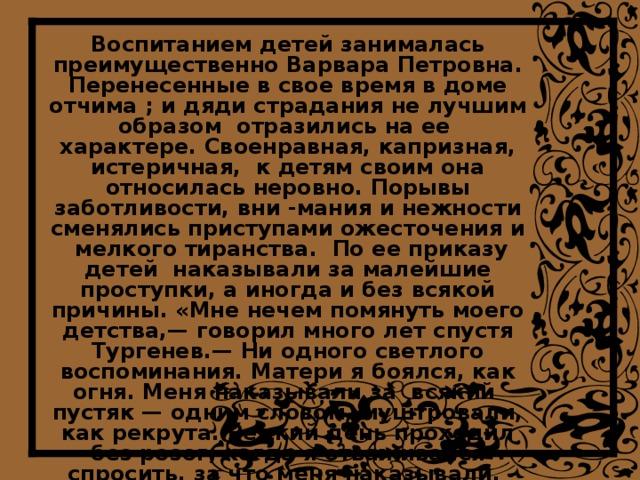 Воспитанием детей занималась преимущественно Варвара Петровна. Перенесенные в свое время в доме отчима ; и дяди страдания не лучшим образом отразились на ее  характере. Своенравная, капризная, истеричная, к детям своим она относилась неровно. Порывы заботливости, вни -мания и нежности сменялись приступами ожесточения и мелкого тиранства. По ее приказу детей наказывали за малейшие проступки, а иногда и без всякой причины. «Мне нечем помянуть моего детства,— говорил много лет спустя Тургенев.— Ни одного светлого воспоминания. Матери я боялся, как огня. Меня наказывали за всякий пустяк — одним словом, муштровали, как рекрута. Редкий день проходил без розог; когда я отваживался спросить, за что меня наказывали, мать категорически заявила: «Тебе об этом лучше знать, догадайся». На всю жизнь сохранилась в сознании писателя горечь за несправедливо нанесенные обиды и унижения .