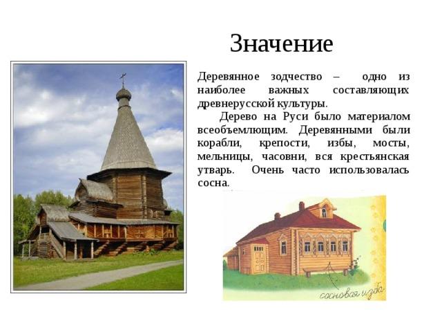 Значение Деревянное зодчество – одно из наиболее важных составляющих древнерусской культуры.  Дерево на Руси было материалом всеобъемлющим. Деревянными были корабли, крепости, избы, мосты, мельницы, часовни, вся крестьянская утварь. Очень часто использовалась сосна.
