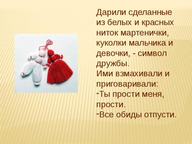 Дарили сделанные из белых и красных ниток мартенички, куколки мальчика и девочки, - символ дружбы. Ими взмахивали и приговаривали: Ты прости меня, прости. Все обиды отпусти.