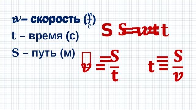 𝒗 – скорость ()  S =𝒗𝐭  𝐭 – время (с) 𝐒 – путь (м) 𝒗 =  =
