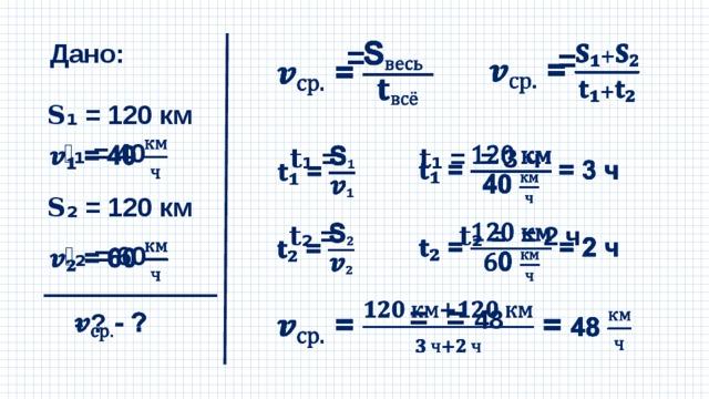 Дано:  =    = 𝐒 ₁  = 120 км 𝒗 ₁  = 40  𝐭 ₁  =   𝐭 ₁  = = 3 ч 𝐒 ₂  = 120 км 𝐭 ₂  = = 2 ч  𝐭 ₂  =   𝒗 ₂  = 60  = = 48  - ?