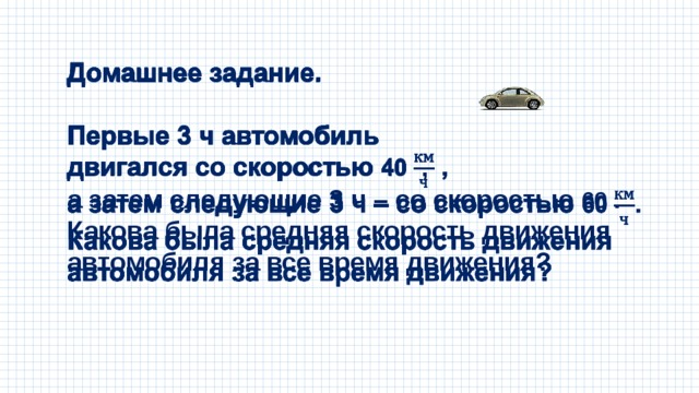 Домашнее задание.  Первые 3 ч автомобиль двигался со скоростью 40 , а затем следующие 3 ч – со скоростью 60 . Какова была средняя скорость движения автомобиля за все время движения?