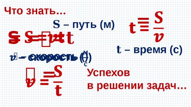 Что знать… =  𝐒 – путь (м) S =𝒗𝐭  𝐭 – время (с) 𝒗 – скорость ()  𝒗 =  Успехов в решении задач…
