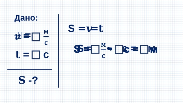 Дано: S =𝒗𝐭 𝒗 =  S = • с = м  𝐭 = с 𝐒 -?