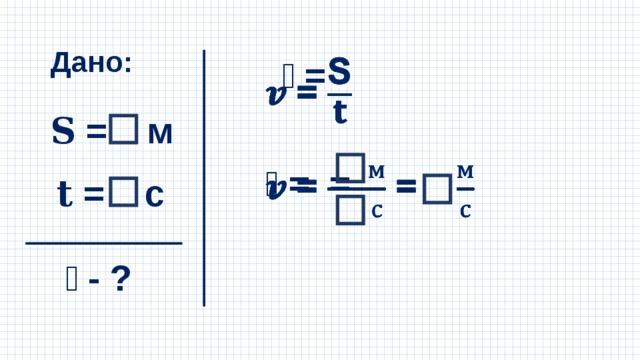 Дано: 𝒗 =  𝐒 = м 𝒗 = =  𝐭 = с 𝒗 - ?