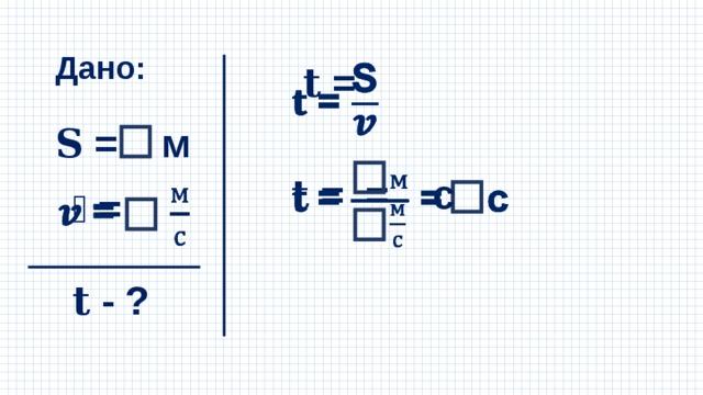 Дано: 𝐭 =  𝐒 = м 𝐭 = = с  𝒗 =  𝐭 - ?