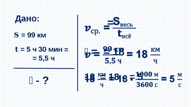 Дано:  =  𝐒 = 99 км 𝐭 = 5 ч 30 мин 𝒗 = = 18   = = 5,5 ч 18 = 18 • = 5  𝒗 - ?