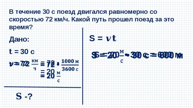 В течение 30 с поезд двигался равномерно со скоростью 72 км/ч. Какой путь прошел поезд за это время? S = 𝒗𝐭 Дано: 𝐭 = 30 с S = 20 • 30 с = 600 м   = 72 •   = 20 𝒗 = 72  𝐒 -?