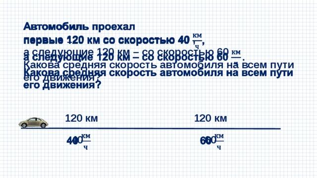 Автомобиль проехал  первые 120 км со скоростью 40 , а следующие 120 км – со скоростью 60 Какова средняя скорость автомобиля на всем пути его движения? 120 км 120 км 40  60