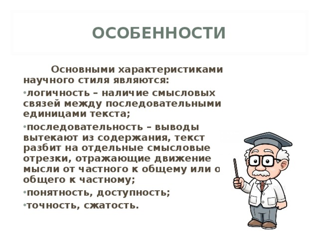 ОСОБЕННОСТИ  Основными характеристиками научного стиля являются: логичность – наличие смысловых связей между последовательными единицами текста; последовательность – выводы вытекают из содержания, текст разбит на отдельные смысловые отрезки, отражающие движение мысли от частного к общему или от общего к частному; понятность, доступность; точность, сжатость.