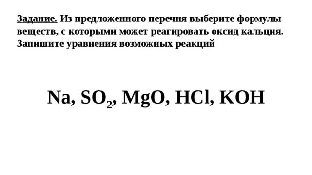Задание. Из предложенного перечня выберите формулы веществ, с которыми может реагировать оксид кальция. Запишите уравнения возможных реакций Na, SO 2 , MgO, HCl, KOH